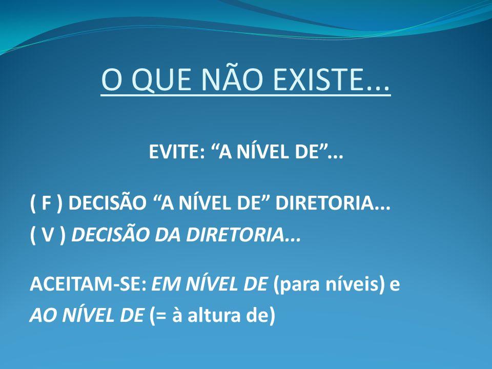 O QUE NÃO EXISTE... EVITE: A NÍVEL DE... ( F ) DECISÃO A NÍVEL DE DIRETORIA... ( V ) DECISÃO DA DIRETORIA... ACEITAM-SE: EM NÍVEL DE (para níveis) e A