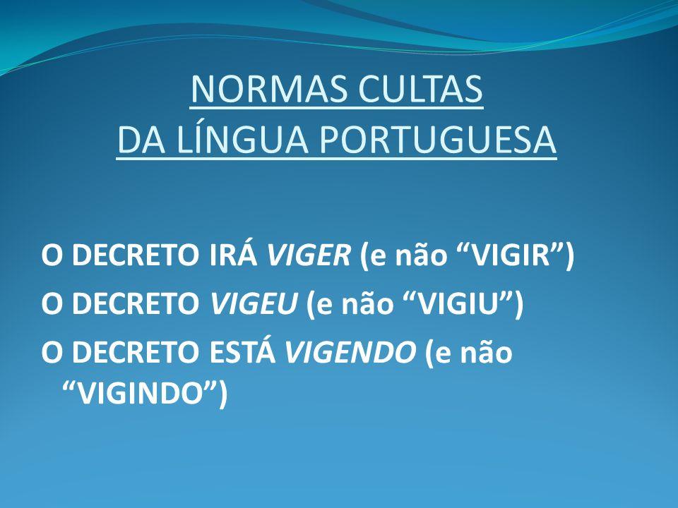 NORMAS CULTAS DA LÍNGUA PORTUGUESA O DECRETO IRÁ VIGER (e não VIGIR) O DECRETO VIGEU (e não VIGIU) O DECRETO ESTÁ VIGENDO (e não VIGINDO)