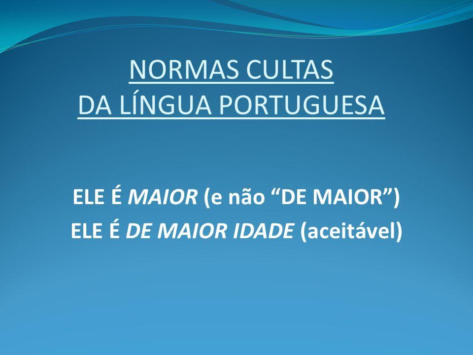 NORMAS CULTAS DA LÍNGUA PORTUGUESA ELE É MAIOR (e não DE MAIOR) ELE É DE MAIOR IDADE (aceitável)