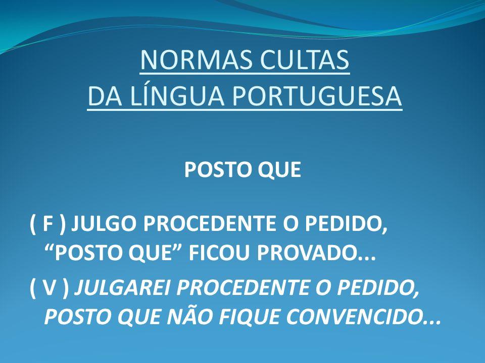 NORMAS CULTAS DA LÍNGUA PORTUGUESA POSTO QUE ( F ) JULGO PROCEDENTE O PEDIDO, POSTO QUE FICOU PROVADO... ( V ) JULGAREI PROCEDENTE O PEDIDO, POSTO QUE