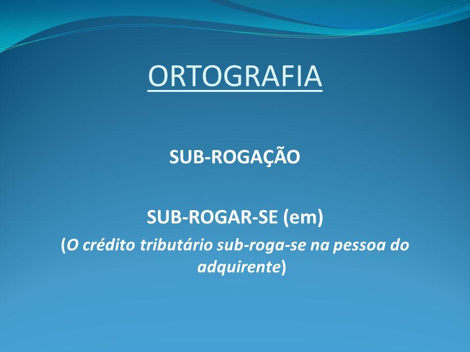 ORTOGRAFIA SUB-ROGAÇÃO SUB-ROGAR-SE (em) (O crédito tributário sub-roga-se na pessoa do adquirente)