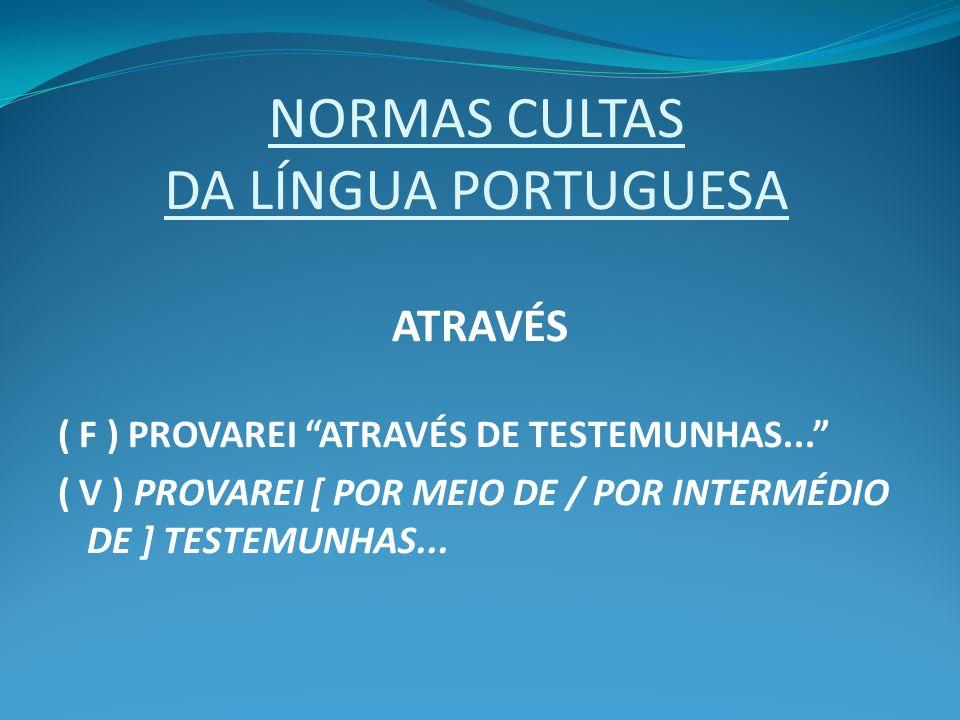 NORMAS CULTAS DA LÍNGUA PORTUGUESA ATRAVÉS ( F ) PROVAREI ATRAVÉS DE TESTEMUNHAS... ( V ) PROVAREI [ POR MEIO DE / POR INTERMÉDIO DE ] TESTEMUNHAS...