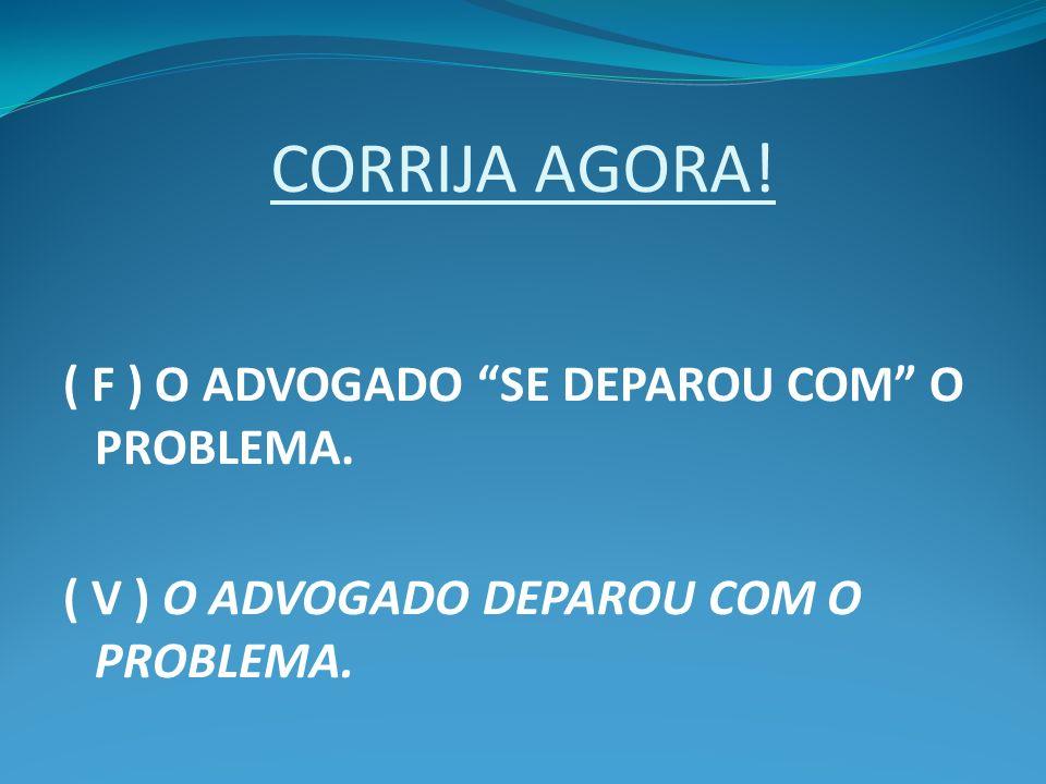 CORRIJA AGORA! ( F ) O ADVOGADO SE DEPAROU COM O PROBLEMA. ( V ) O ADVOGADO DEPAROU COM O PROBLEMA.