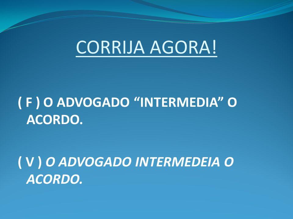 CORRIJA AGORA! ( F ) O ADVOGADO INTERMEDIA O ACORDO. ( V ) O ADVOGADO INTERMEDEIA O ACORDO.