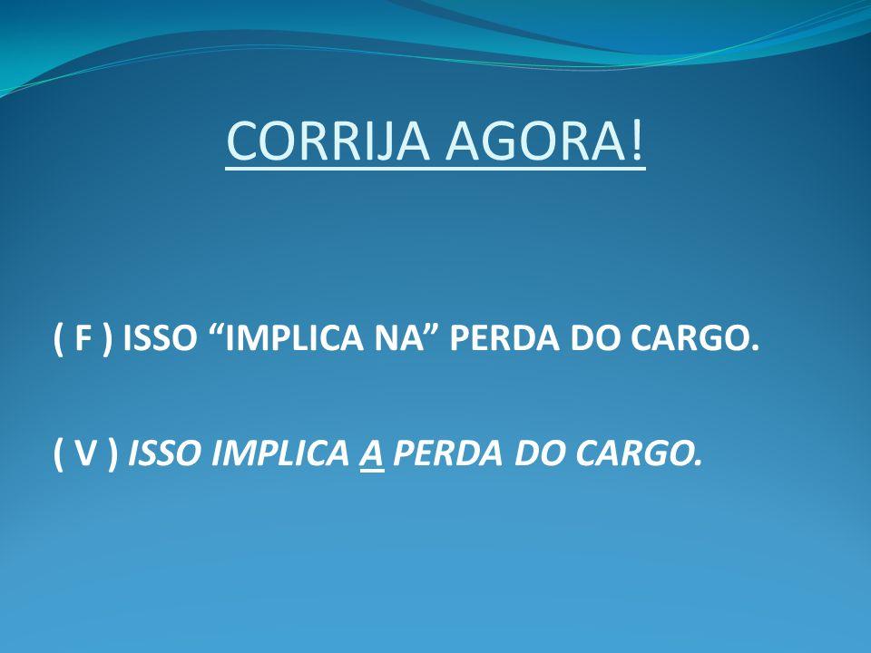 CORRIJA AGORA! ( F ) ISSO IMPLICA NA PERDA DO CARGO. ( V ) ISSO IMPLICA A PERDA DO CARGO.