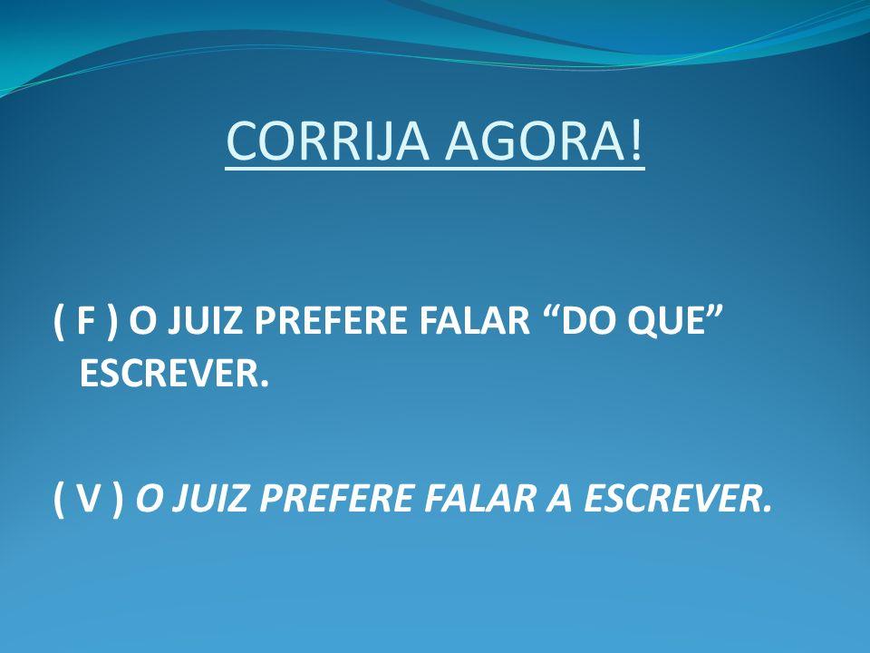 CORRIJA AGORA! ( F ) O JUIZ PREFERE FALAR DO QUE ESCREVER. ( V ) O JUIZ PREFERE FALAR A ESCREVER.