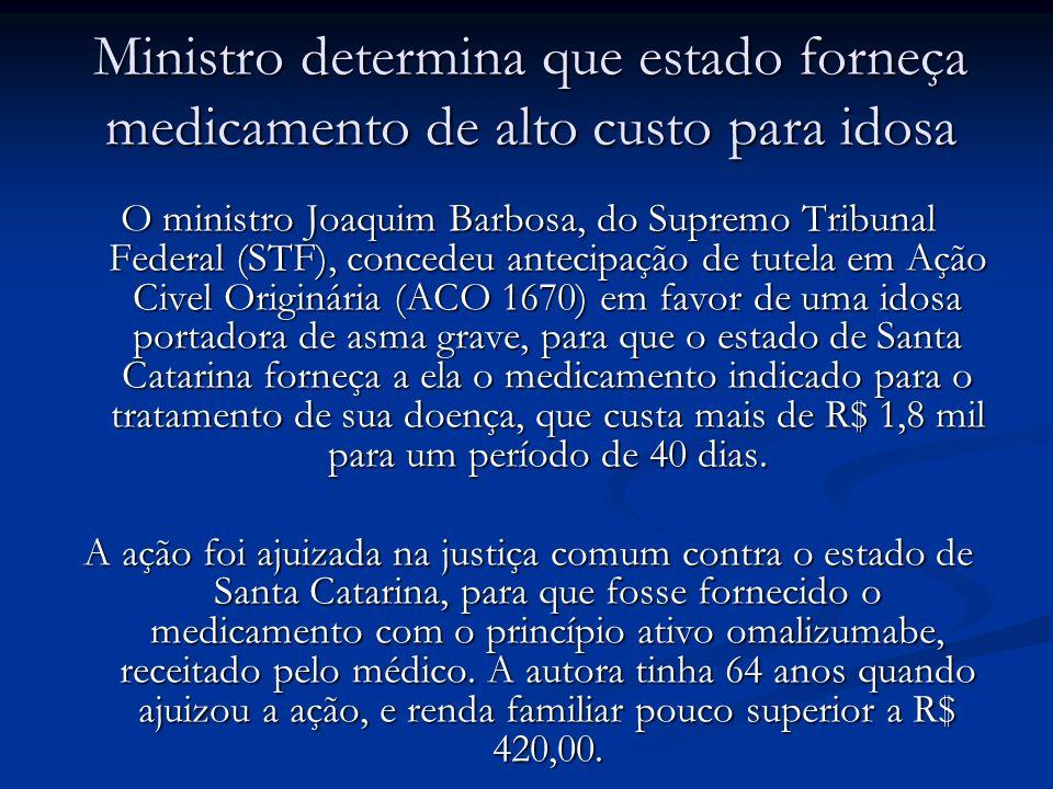 Ministro determina que estado forneça medicamento de alto custo para idosa O ministro Joaquim Barbosa, do Supremo Tribunal Federal (STF), concedeu ant