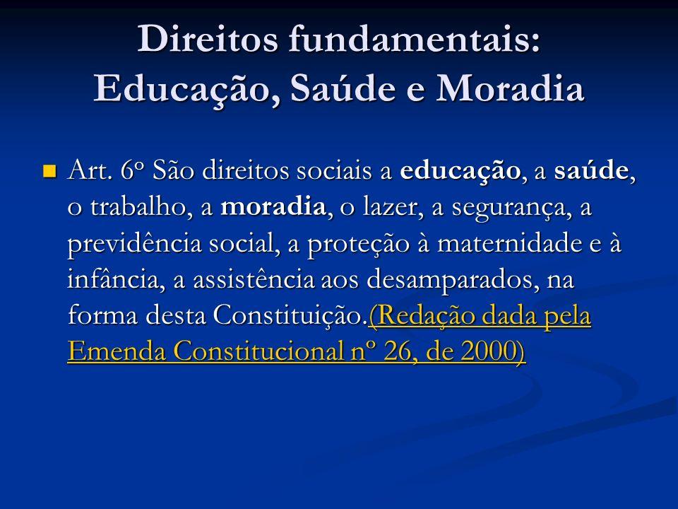 Direitos fundamentais: Educação, Saúde e Moradia Art. 6 o São direitos sociais a educação, a saúde, o trabalho, a moradia, o lazer, a segurança, a pre