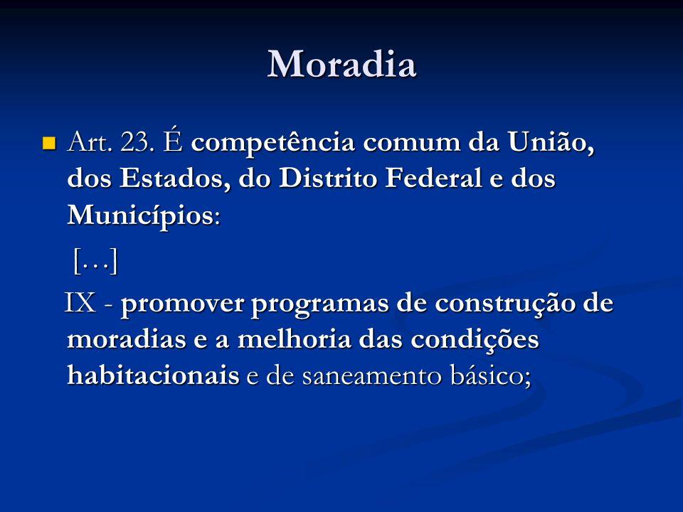 Moradia Art. 23. É competência comum da União, dos Estados, do Distrito Federal e dos Municípios: Art. 23. É competência comum da União, dos Estados,