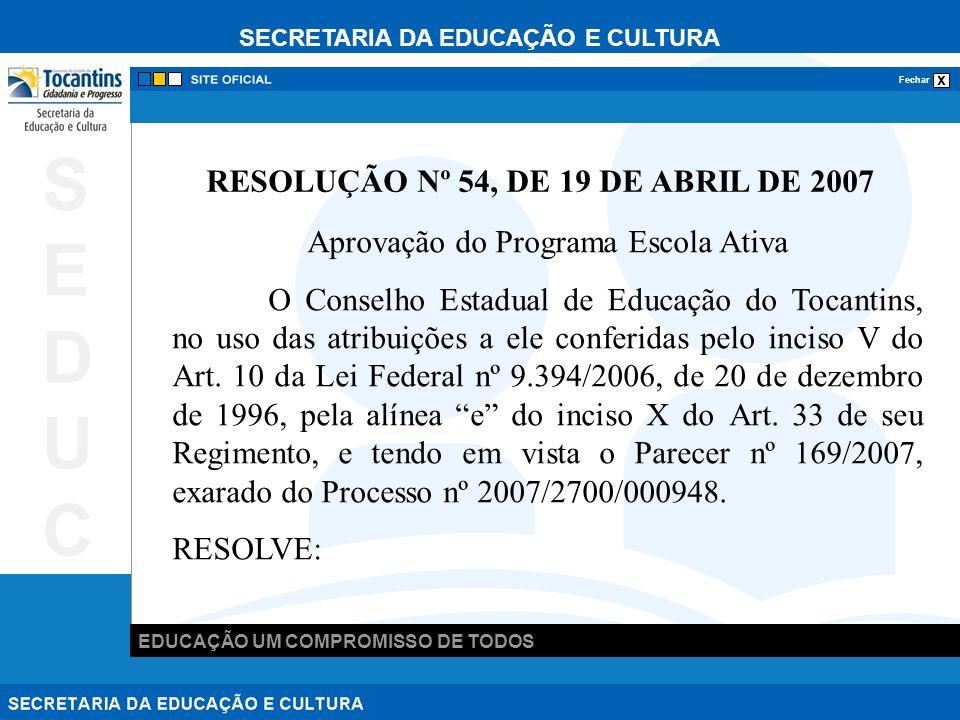 SECRETARIA DA EDUCAÇÃO E CULTURA x Fechar EDUCAÇÃO UM COMPROMISSO DE TODOS SEDUCSEDUC RESOLUÇÃO Nº 54, DE 19 DE ABRIL DE 2007 Aprovação do Programa Escola Ativa O Conselho Estadual de Educação do Tocantins, no uso das atribuições a ele conferidas pelo inciso V do Art.