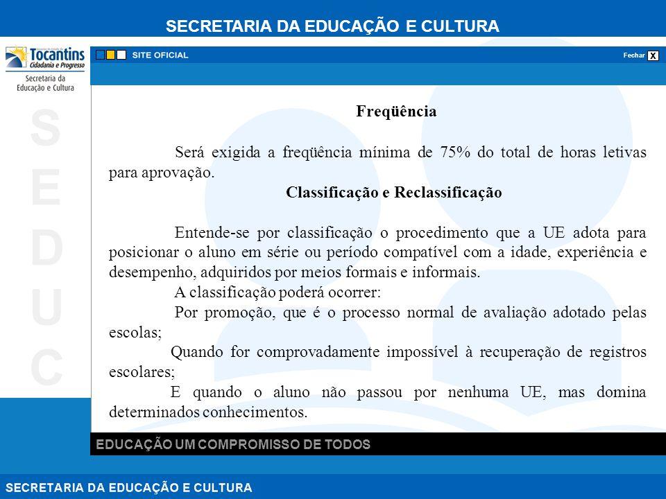 SECRETARIA DA EDUCAÇÃO E CULTURA x Fechar EDUCAÇÃO UM COMPROMISSO DE TODOS SEDUCSEDUC A reclassificação é o processo pelo qual a UE, avalia o grau de desenvolvimento e experiência do aluno matriculado, levando em conta as normas curriculares gerais, a fim de encaminhá-lo ao período de estudos compatível com sua experiência e desempenho, independentemente do que o registre o seu histórico escolar.