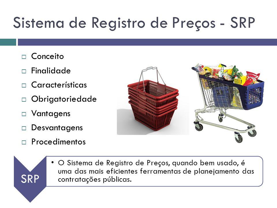 Sistema de Registro de Preços - SRP Conceito Finalidade Características Obrigatoriedade Vantagens Desvantagens Procedimentos SRP O Sistema de Registro