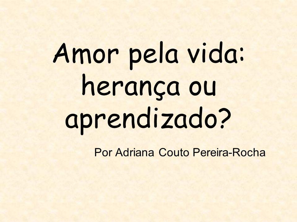 Amor pela vida: herança ou aprendizado? Por Adriana Couto Pereira-Rocha