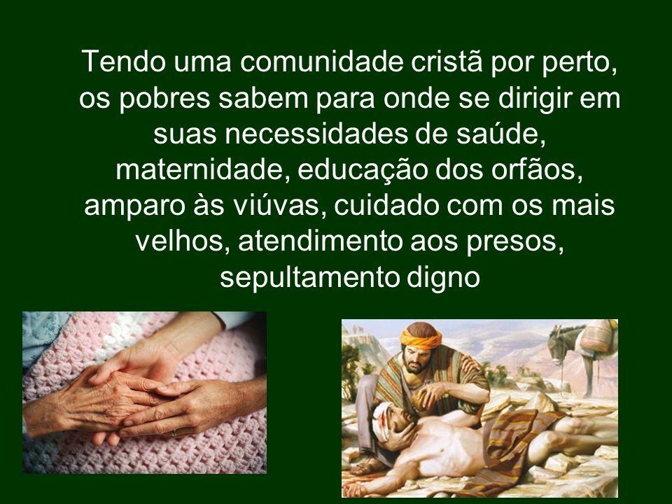 Tendo uma comunidade cristã por perto, os pobres sabem para onde se dirigir em suas necessidades de saúde, maternidade, educação dos orfãos, amparo às