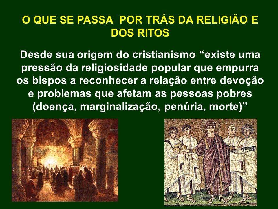 O QUE SE PASSA POR TRÁS DA RELIGIÃO E DOS RITOS Desde sua origem do cristianismo existe uma pressão da religiosidade popular que empurra os bispos a r