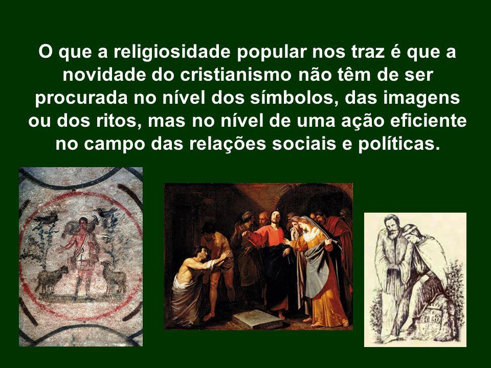 O que a religiosidade popular nos traz é que a novidade do cristianismo não têm de ser procurada no nível dos símbolos, das imagens ou dos ritos, mas