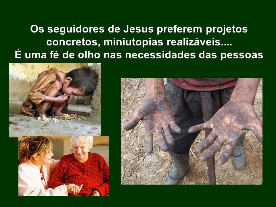Os seguidores de Jesus preferem projetos concretos, miniutopias realizáveis.... É uma fé de olho nas necessidades das pessoas