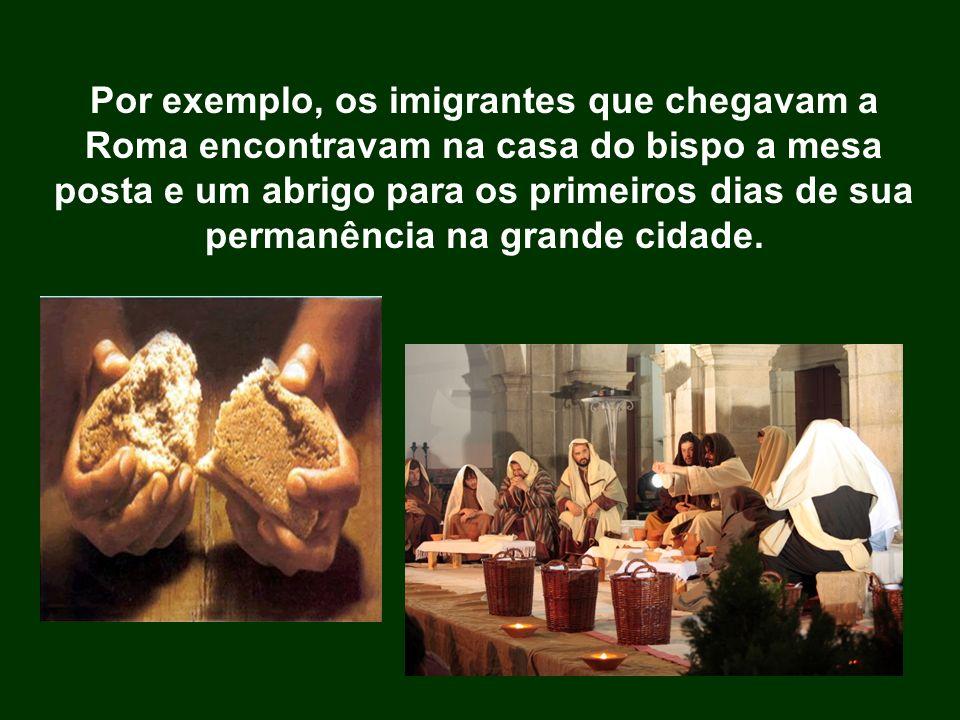 Por exemplo, os imigrantes que chegavam a Roma encontravam na casa do bispo a mesa posta e um abrigo para os primeiros dias de sua permanência na gran