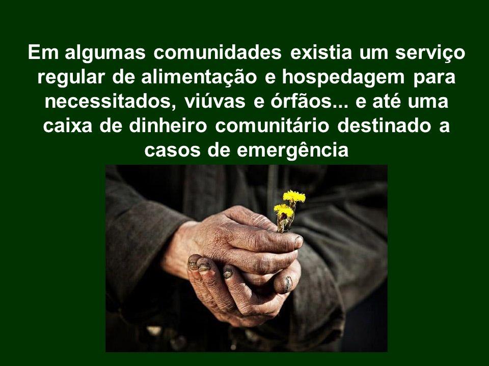 Em algumas comunidades existia um serviço regular de alimentação e hospedagem para necessitados, viúvas e órfãos... e até uma caixa de dinheiro comuni