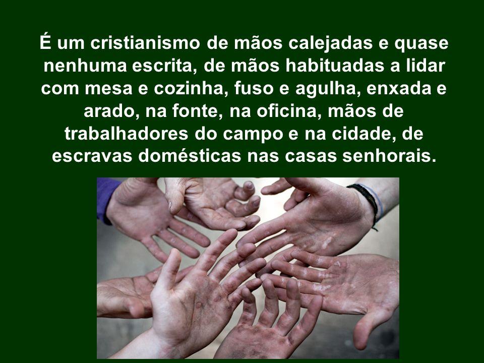 É um cristianismo de mãos calejadas e quase nenhuma escrita, de mãos habituadas a lidar com mesa e cozinha, fuso e agulha, enxada e arado, na fonte, n
