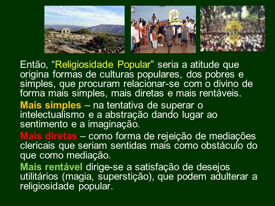 Então, Religiosidade Popular seria a atitude que origina formas de culturas populares, dos pobres e simples, que procuram relacionar-se com o divino d