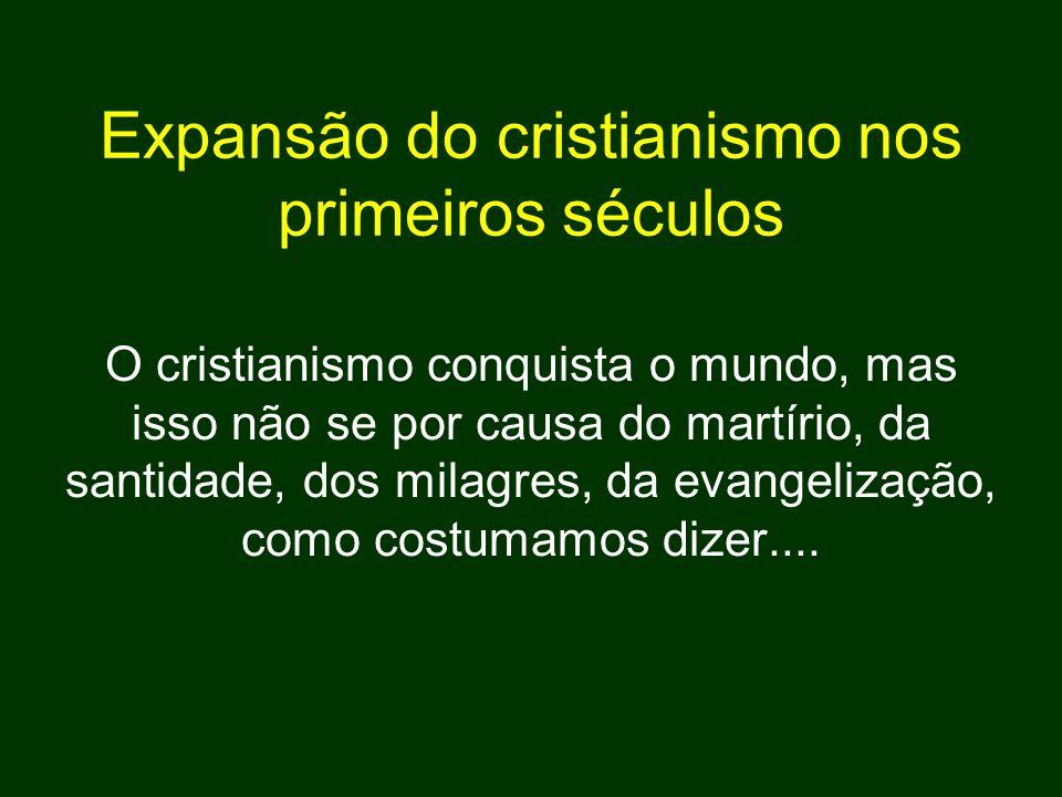 Expansão do cristianismo nos primeiros séculos O cristianismo conquista o mundo, mas isso não se por causa do martírio, da santidade, dos milagres, da