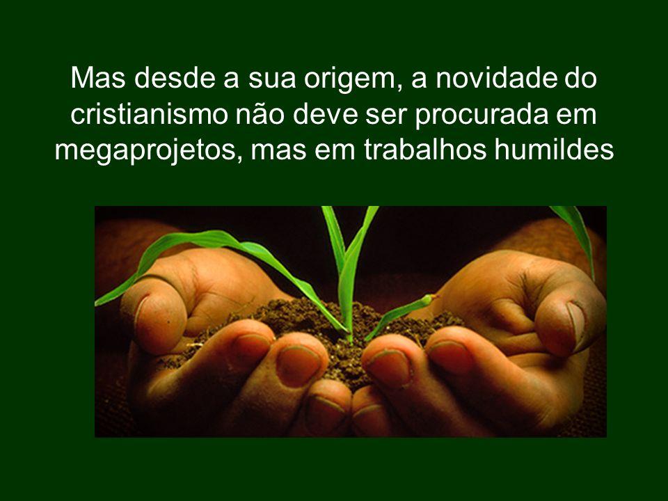 Mas desde a sua origem, a novidade do cristianismo não deve ser procurada em megaprojetos, mas em trabalhos humildes