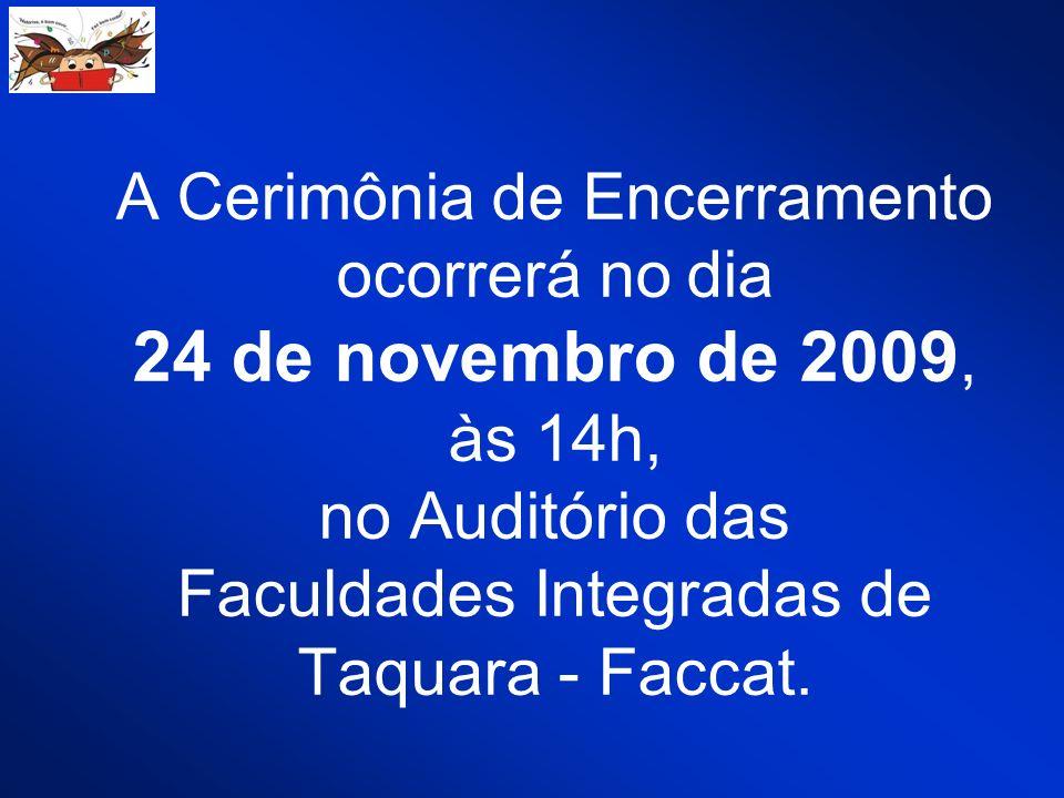 A Cerimônia de Encerramento ocorrerá no dia 24 de novembro de 2009, às 14h, no Auditório das Faculdades Integradas de Taquara - Faccat.