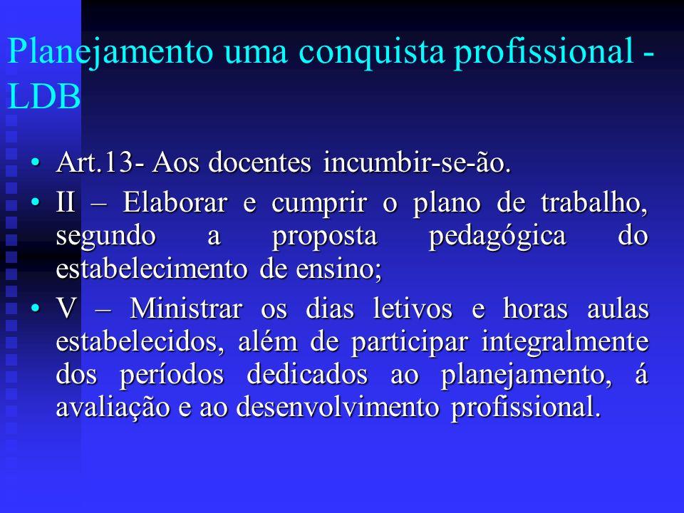 Planejamento uma conquista profissional - LDB Art.13- Aos docentes incumbir-se-ão.Art.13- Aos docentes incumbir-se-ão. II – Elaborar e cumprir o plano