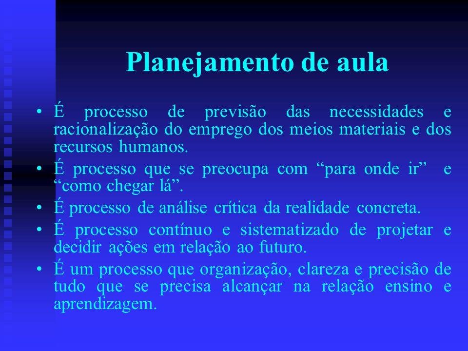 Planejamento de aula É processo de previsão das necessidades e racionalização do emprego dos meios materiais e dos recursos humanos. É processo que se