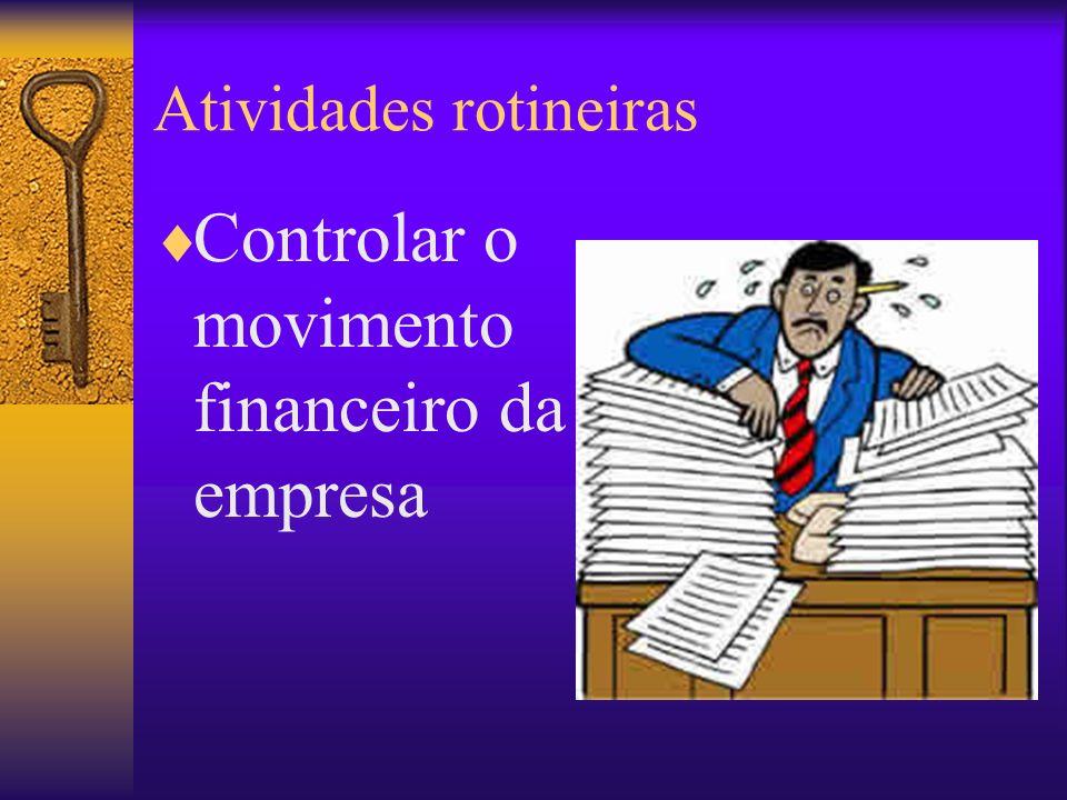 Atividades rotineiras Controlar o movimento financeiro da empresa