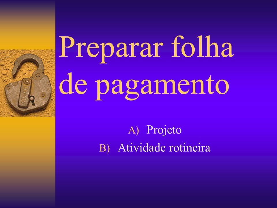 Preparar folha de pagamento A) Projeto B) Atividade rotineira