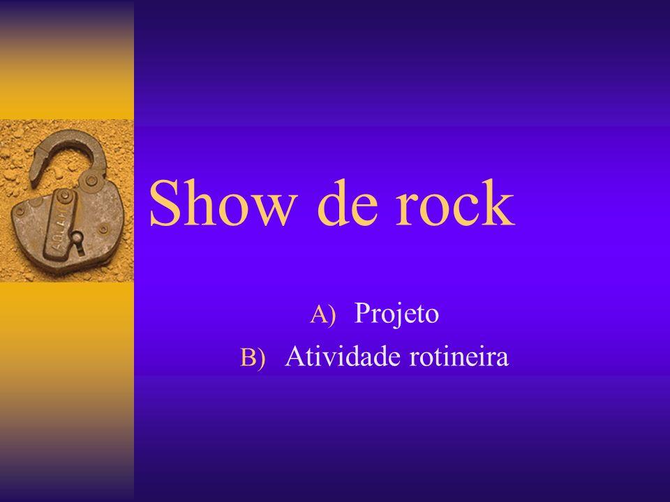 Show de rock A) Projeto B) Atividade rotineira