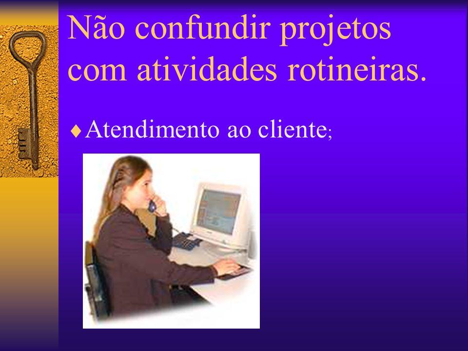 Não confundir projetos com atividades rotineiras. Atendimento ao cliente ;
