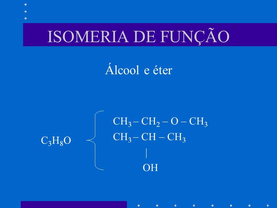 ISOMERIA DE FUNÇÃO Álcool e éter CH 3 – CH 2 – O – CH 3 CH 3 – CH – CH 3 | OH C3H8OC3H8O