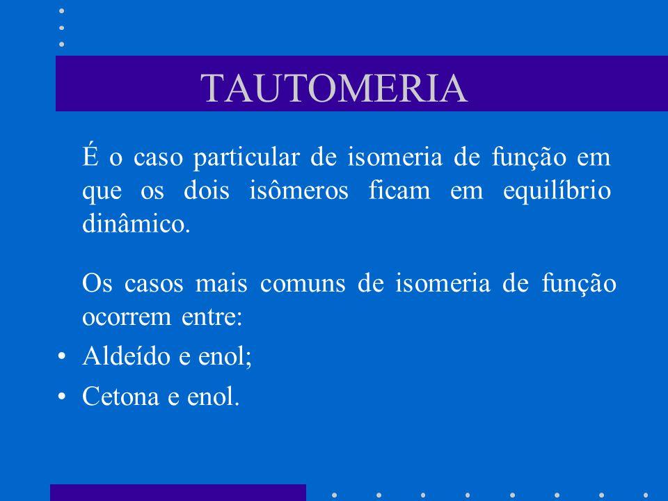 TAUTOMERIA É o caso particular de isomeria de função em que os dois isômeros ficam em equilíbrio dinâmico. Os casos mais comuns de isomeria de função