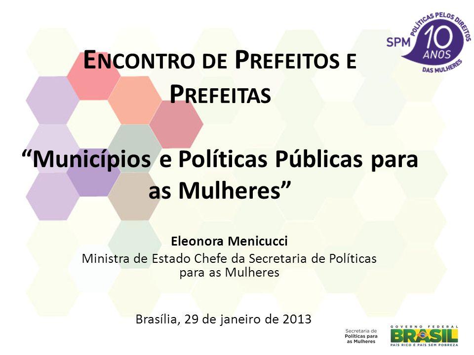 E NCONTRO DE P REFEITOS E P REFEITAS Municípios e Políticas Públicas para as Mulheres Eleonora Menicucci Ministra de Estado Chefe da Secretaria de Políticas para as Mulheres Brasília, 29 de janeiro de 2013