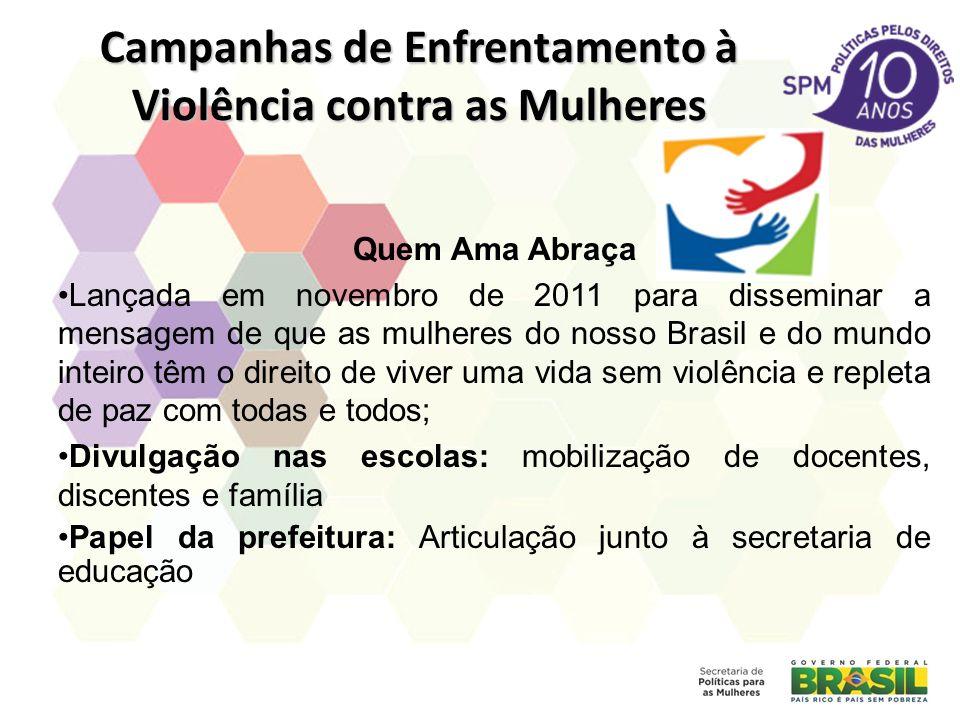 Campanhas de Enfrentamento à Violência contra as Mulheres Quem Ama Abraça Lançada em novembro de 2011 para disseminar a mensagem de que as mulheres do