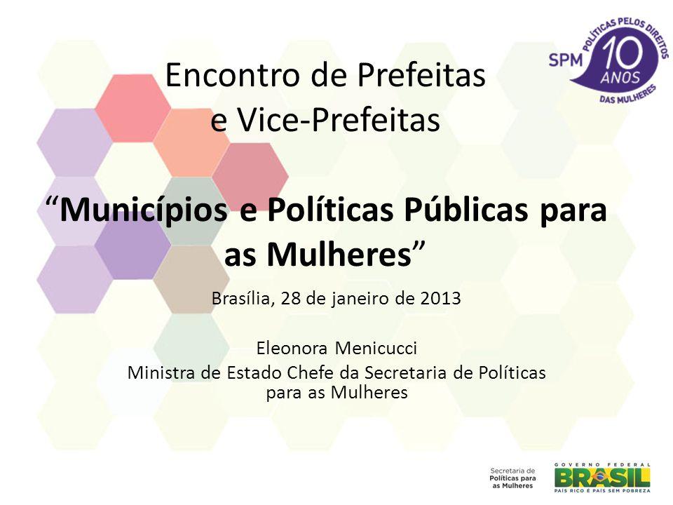 Encontro de Prefeitas e Vice-PrefeitasMunicípios e Políticas Públicas para as Mulheres Brasília, 28 de janeiro de 2013 Eleonora Menicucci Ministra de Estado Chefe da Secretaria de Políticas para as Mulheres
