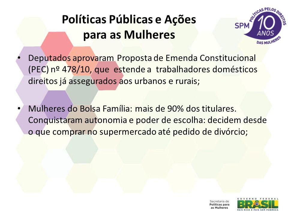 Políticas Públicas e Ações para as Mulheres Deputados aprovaram Proposta de Emenda Constitucional (PEC) nº 478/10, que estende a trabalhadores domésticos direitos já assegurados aos urbanos e rurais; Mulheres do Bolsa Família: mais de 90% dos titulares.