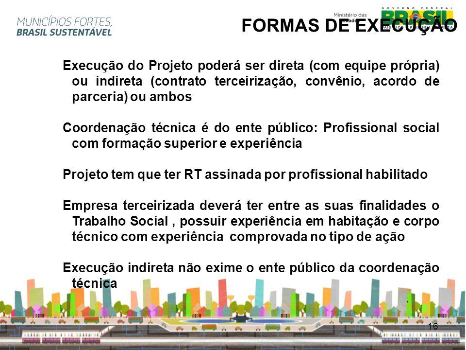 16 FORMAS DE EXECUÇÃO Execução do Projeto poderá ser direta (com equipe própria) ou indireta (contrato terceirização, convênio, acordo de parceria) ou
