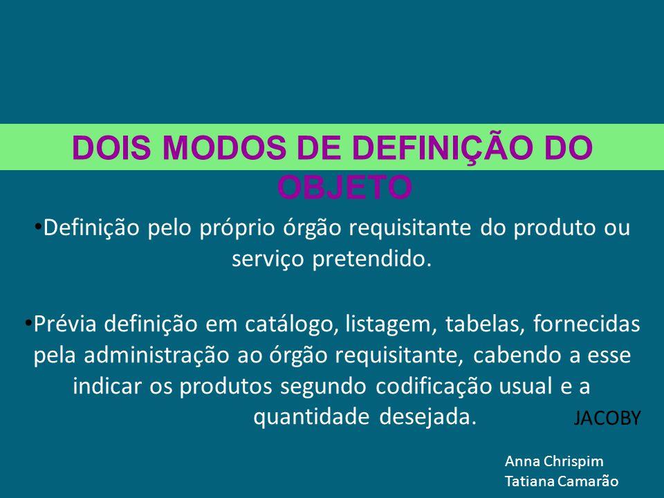 DOIS MODOS DE DEFINIÇÃO DO OBJETO Definição pelo próprio órgão requisitante do produto ou serviço pretendido. JACOBY Prévia definição em catálogo, lis