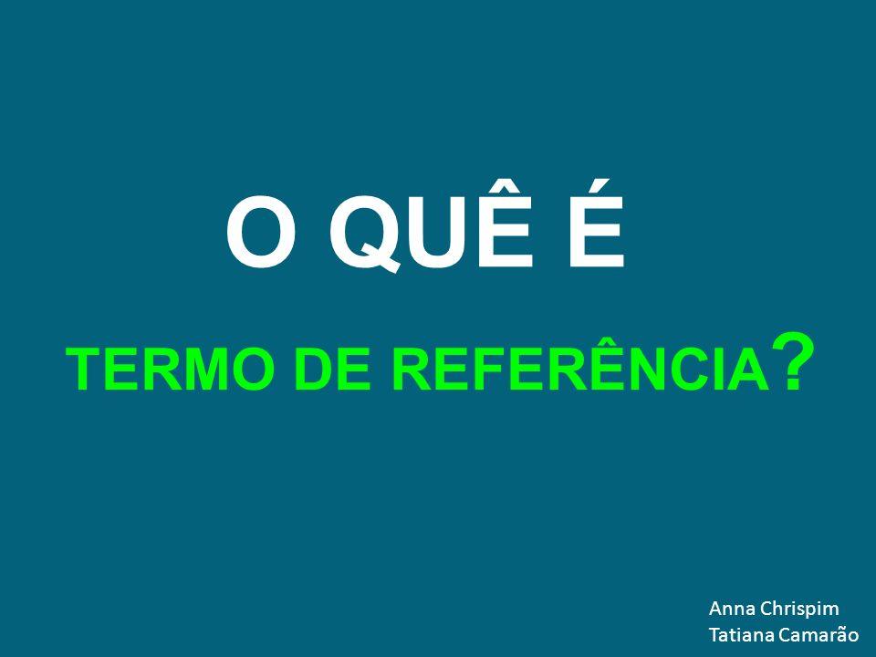Anna Chrispim Tatiana Camarão O QUÊ É TERMO DE REFERÊNCIA ?