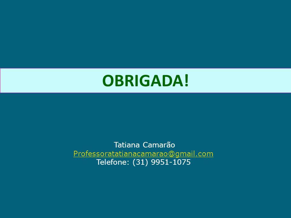 OBRIGADA! Tatiana Camarão Professoratatianacamarao@gmail.com Telefone: (31) 9951-1075