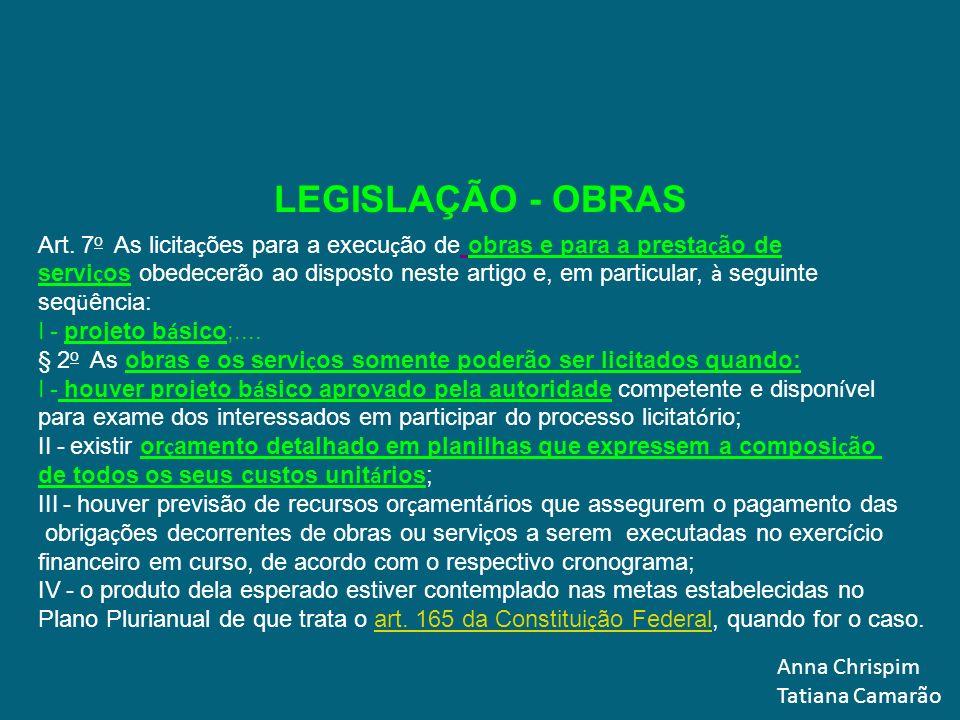 Anna Chrispim Tatiana Camarão LEGISLAÇÃO - OBRAS Art. 7 o As licita ç ões para a execu ç ão de obras e para a presta ç ão de servi ç os obedecerão ao