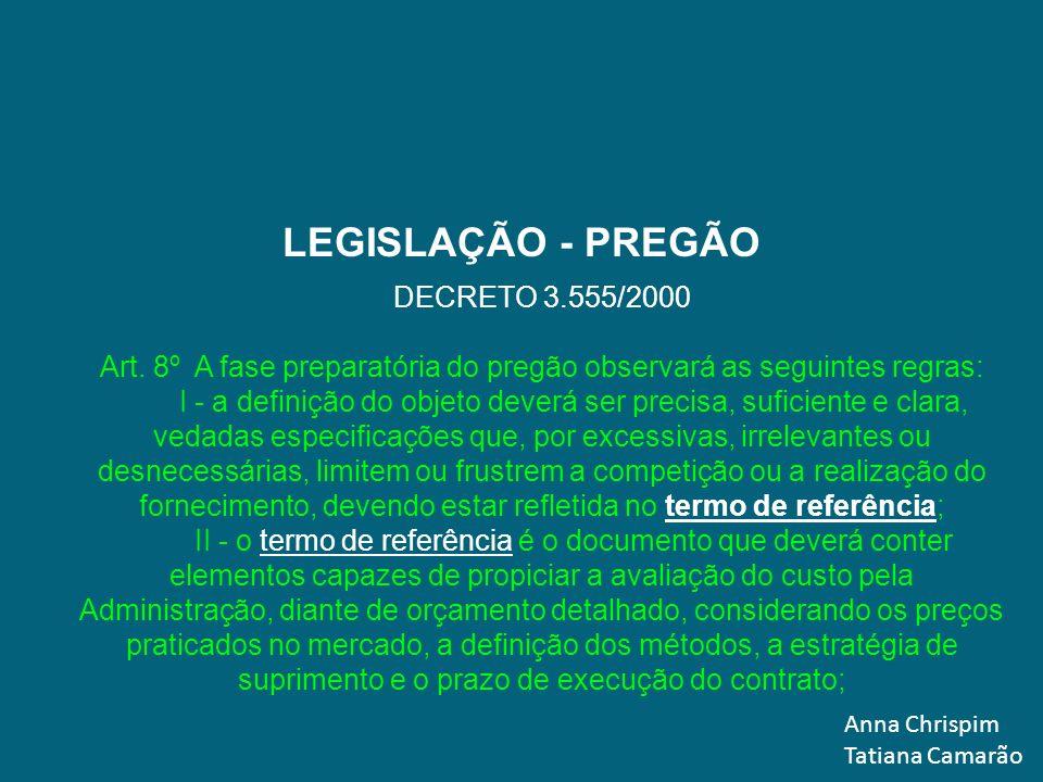 Anna Chrispim Tatiana Camarão LEGISLAÇÃO - PREGÃO DECRETO 3.555/2000 Art. 8º A fase preparatória do pregão observará as seguintes regras: I - a defini