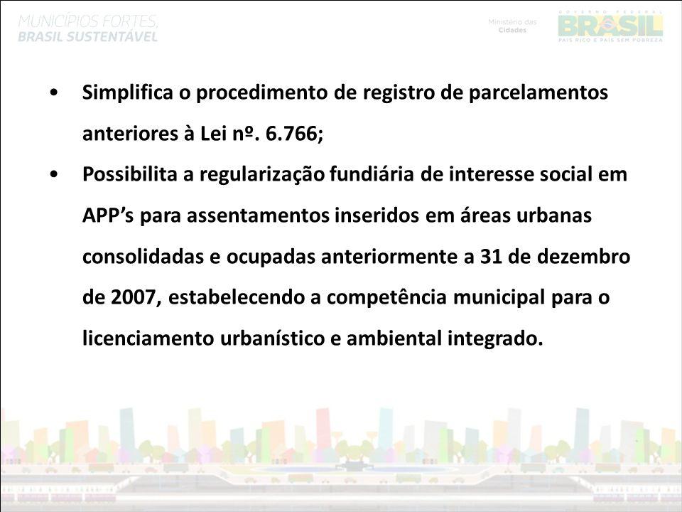 Ministério das Cidades Simplifica o procedimento de registro de parcelamentos anteriores à Lei nº. 6.766; Possibilita a regularização fundiária de int