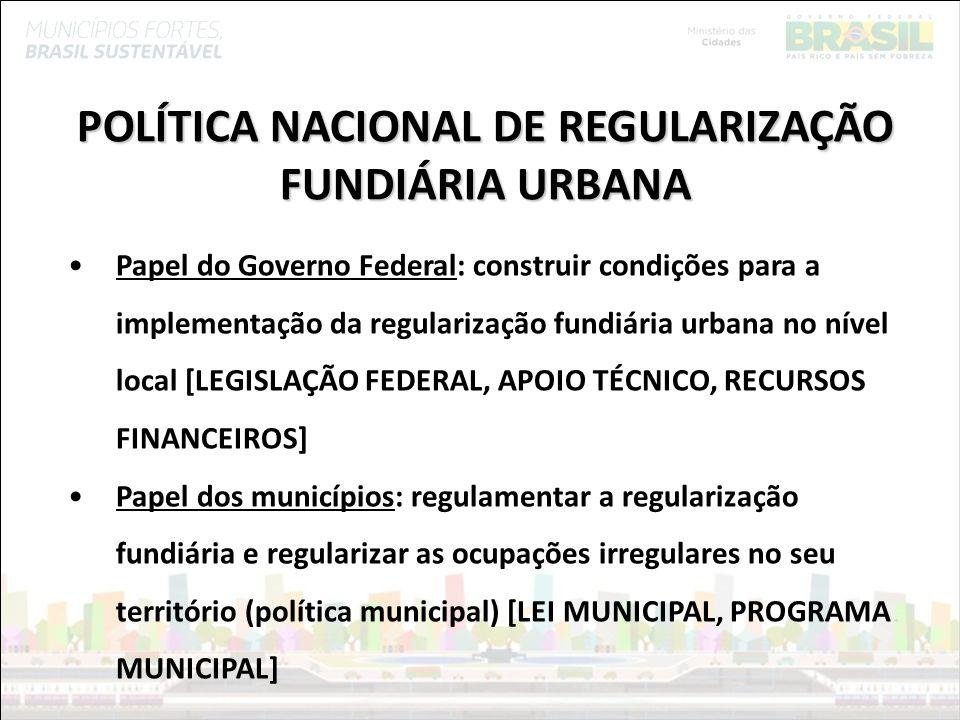 Ministério das Cidades POLÍTICA NACIONAL DE REGULARIZAÇÃO FUNDIÁRIA URBANA Papel do Governo Federal: construir condições para a implementação da regul
