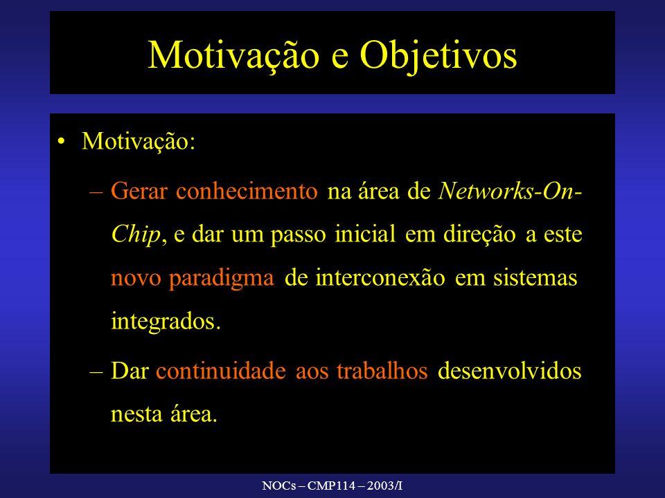 NOCs – CMP114 – 2003/I Motivação e Objetivos Motivação: – –Gerar conhecimento na área de Networks-On- Chip, e dar um passo inicial em direção a este n