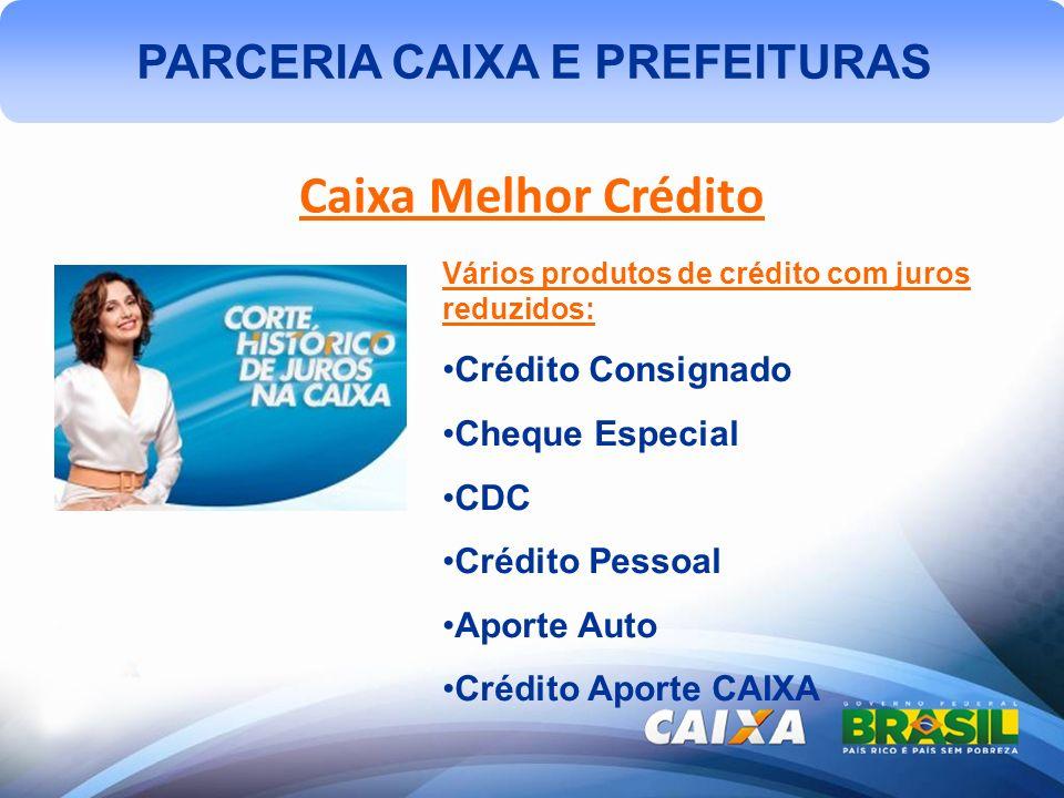 PARCERIA CAIXA E PREFEITURAS Caixa Melhor Crédito Vários produtos de crédito com juros reduzidos: Crédito Consignado Cheque Especial CDC Crédito Pessoal Aporte Auto Crédito Aporte CAIXA